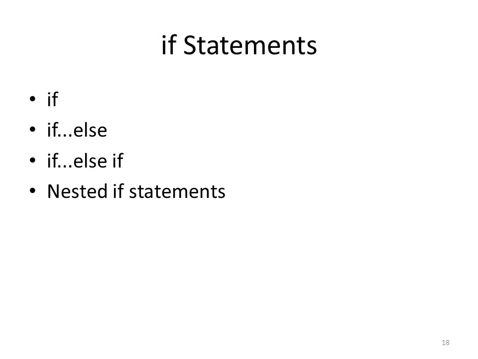 if Statements if if...else if...else if Nested if statements 18