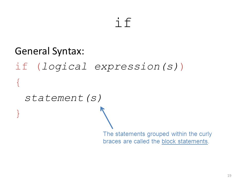 if General Syntax: if (logical expression(s)) { statement(s) } 19 The statements grouped within the curly braces are called the block statements.