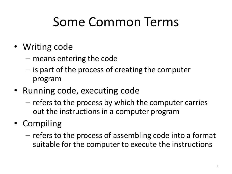 2 Some Common Terms Writing code – means entering the code – is part of the process of creating the computer program Running code, executing code – refers to the process by which the computer carries out the instructions in a computer program Compiling – refers to the process of assembling code into a format suitable for the computer to execute the instructions