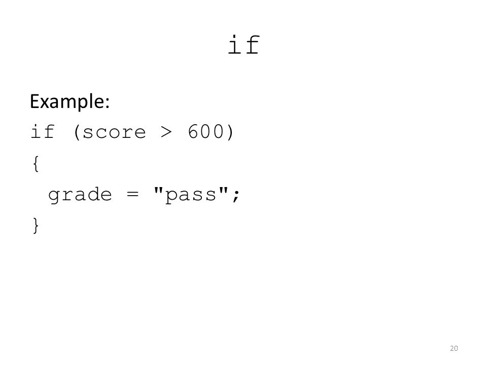 if Example: if (score > 600) { grade = pass ; } 20
