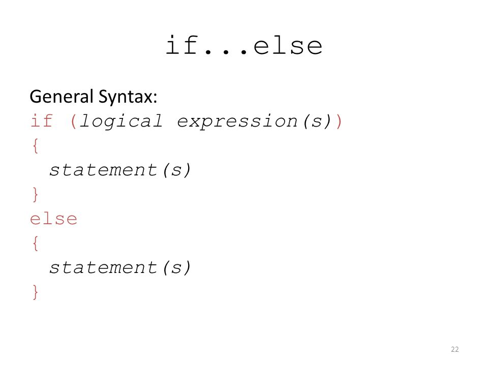 if...else General Syntax: if (logical expression(s)) { statement(s) } else { statement(s) } 22