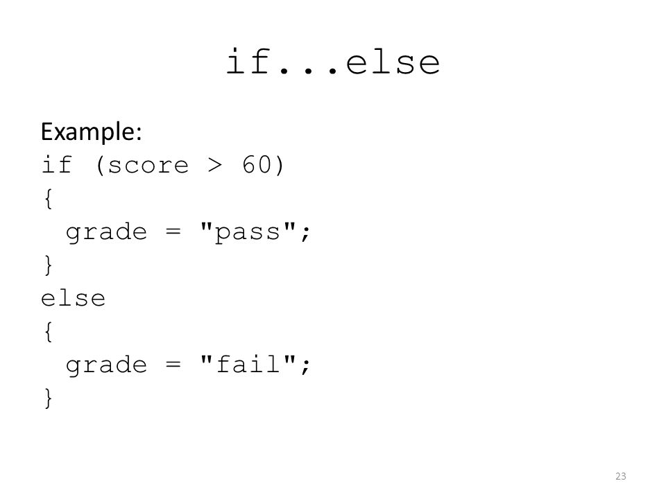 if...else Example: if (score > 60) { grade = pass ; } else { grade = fail ; } 23