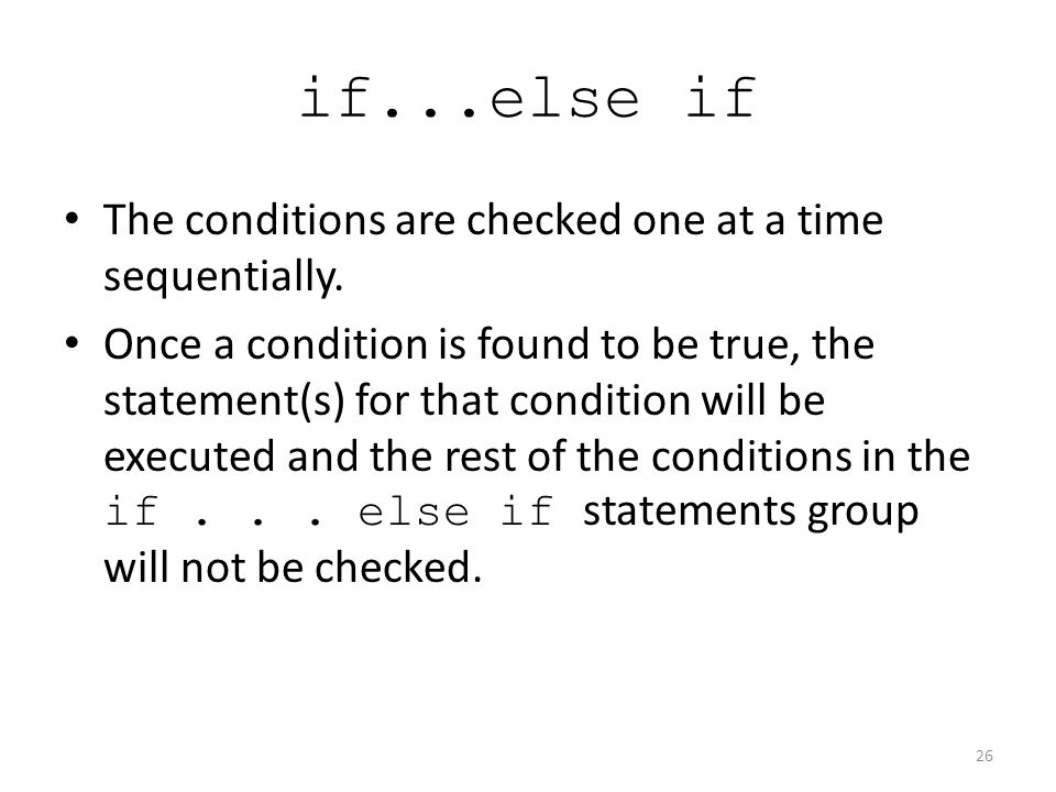 if...else if The conditions are checked one at a time sequentially.