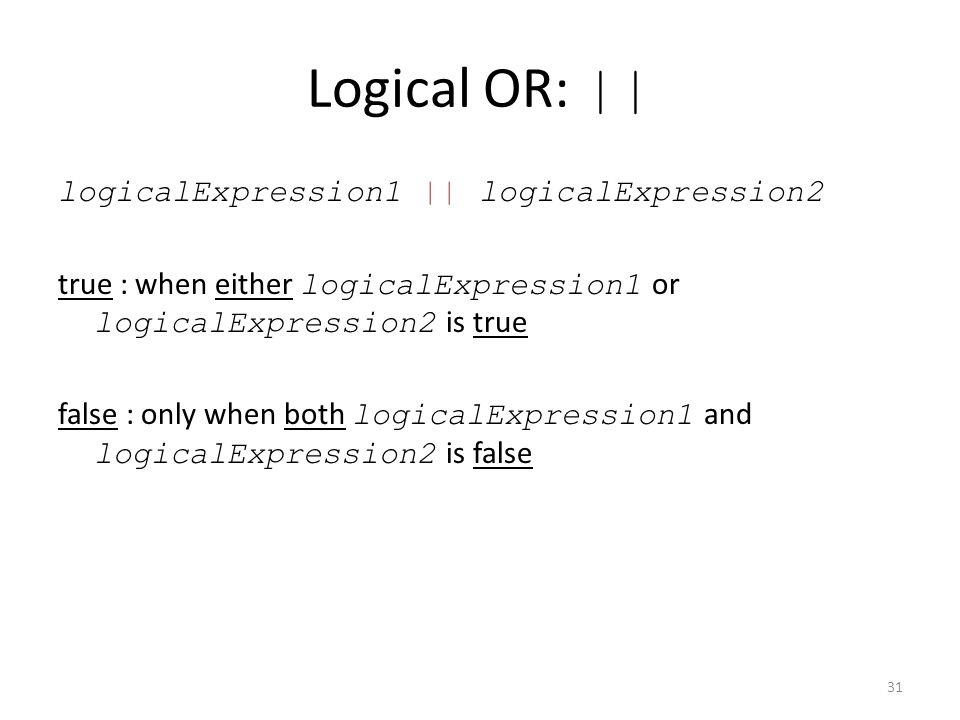 Logical OR: || logicalExpression1 || logicalExpression2 true : when either logicalExpression1 or logicalExpression2 is true false : only when both logicalExpression1 and logicalExpression2 is false 31