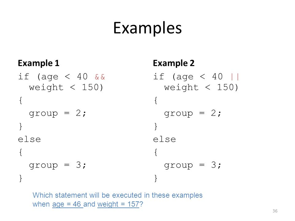 Examples Example 1 if (age < 40 && weight < 150) { group = 2; } else { group = 3; } Example 2 if (age < 40 || weight < 150) { group = 2; } else { group = 3; } 36 Which statement will be executed in these examples when age = 46 and weight = 157