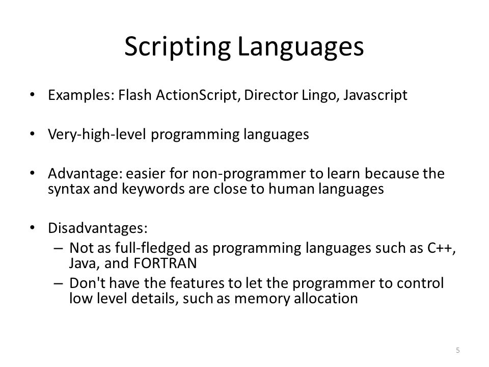 5 Scripting Languages Examples: Flash ActionScript, Director Lingo, Javascript Very-high-level programming languages Advantage: easier for non-programmer to learn because the syntax and keywords are close to human languages Disadvantages: – Not as full-fledged as programming languages such as C++, Java, and FORTRAN – Don t have the features to let the programmer to control low level details, such as memory allocation