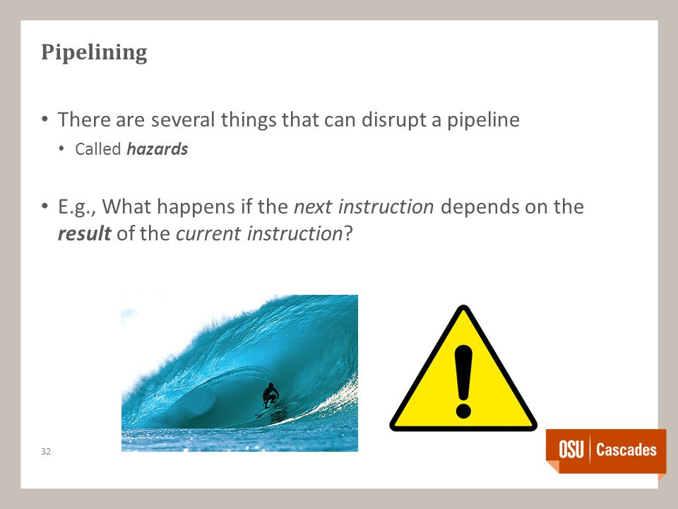 Pipelining There are several things that can disrupt a pipeline Called hazards E.g., What happens if the next instruction depends on the result of the current instruction.