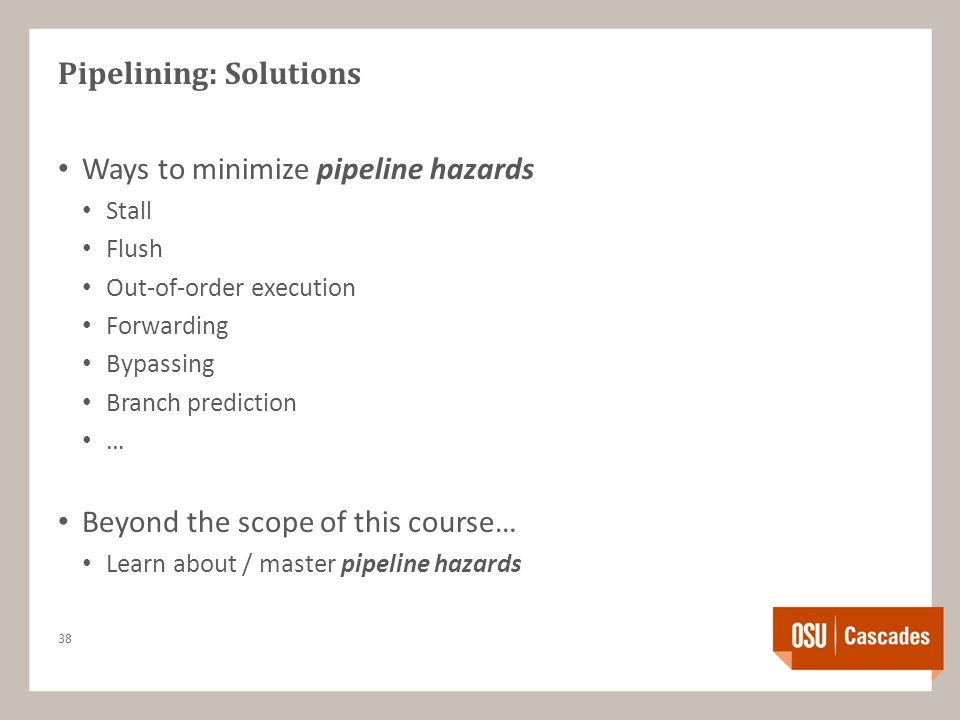 Pipelining: Solutions Ways to minimize pipeline hazards Stall Flush Out-of-order execution Forwarding Bypassing Branch prediction … Beyond the scope of this course… Learn about / master pipeline hazards 38
