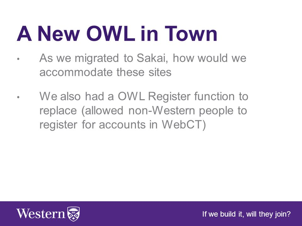 A New OWL in Town As we migrated to Sakai, how would we accommodate these sites We also had a OWL Register function to replace (allowed non-Western people to register for accounts in WebCT) If we build it, will they join