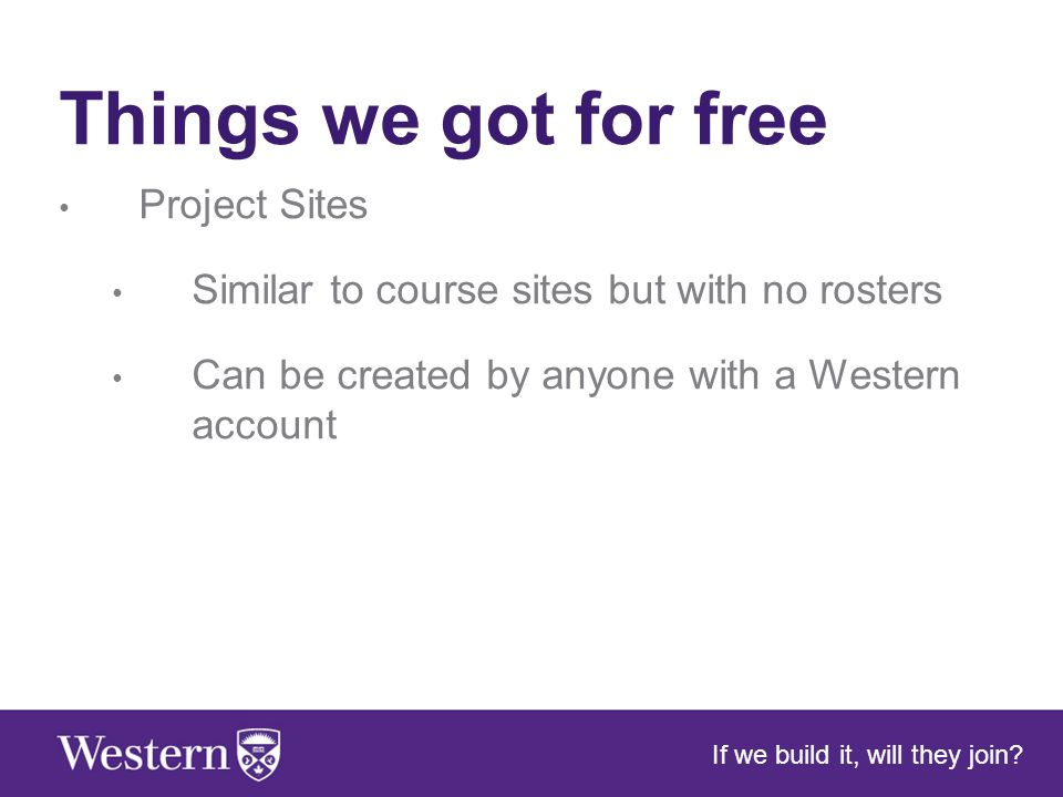 Things we got for free Project Sites Similar to course sites but with no rosters Can be created by anyone with a Western account If we build it, will they join