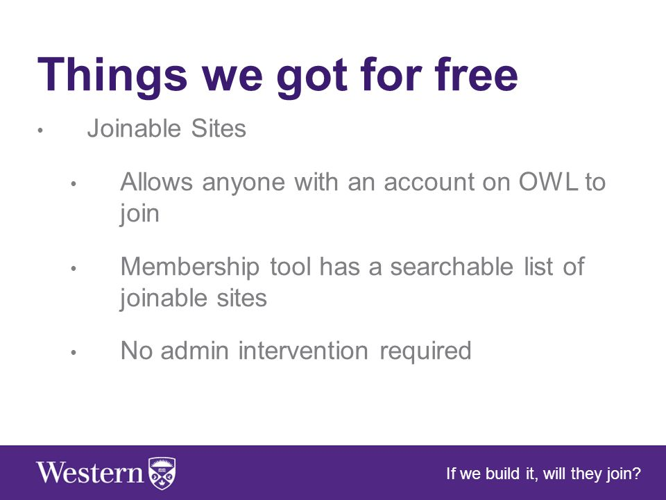 Things we got for free Joinable Sites Allows anyone with an account on OWL to join Membership tool has a searchable list of joinable sites No admin intervention required If we build it, will they join