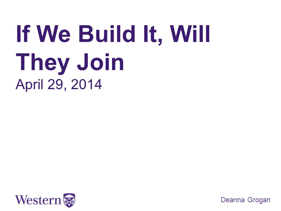 If We Build It, Will They Join April 29, 2014 Deanna Grogan