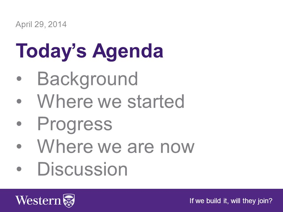 April 29, 2014 Today's Agenda Background Where we started Progress Where we are now Discussion If we build it, will they join