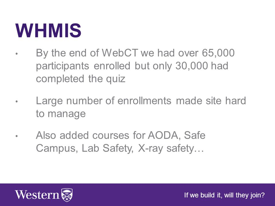 WHMIS By the end of WebCT we had over 65,000 participants enrolled but only 30,000 had completed the quiz Large number of enrollments made site hard to manage Also added courses for AODA, Safe Campus, Lab Safety, X-ray safety… If we build it, will they join
