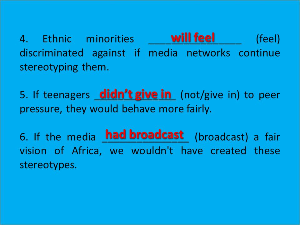 4. Ethnic minorities ________________ (feel) discriminated against if media networks continue stereotyping them. 5. If teenagers ______________ (not/g