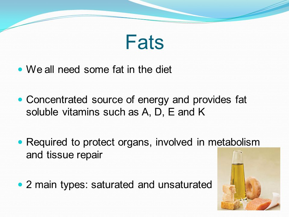 Fats We all need some fat in the diet Concentrated source of energy and provides fat soluble vitamins such as A, D, E and K Required to protect organs