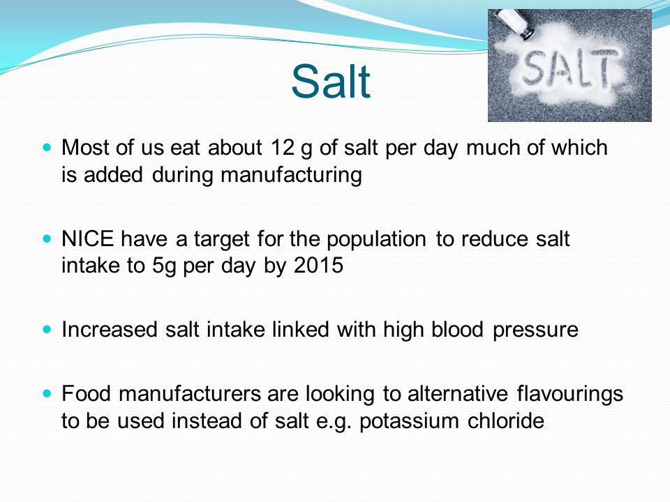 Salt Most of us eat about 12 g of salt per day much of which is added during manufacturing NICE have a target for the population to reduce salt intake
