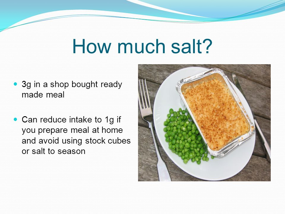 How much salt? 3g in a shop bought ready made meal Can reduce intake to 1g if you prepare meal at home and avoid using stock cubes or salt to season