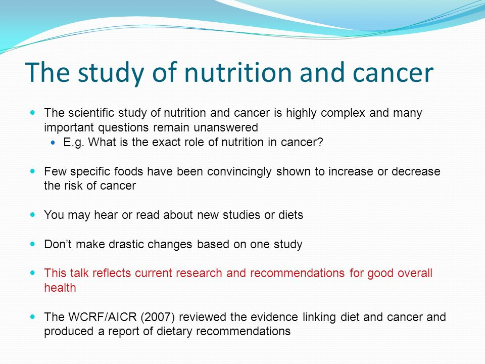 The study of nutrition and cancer The scientific study of nutrition and cancer is highly complex and many important questions remain unanswered E.g. W