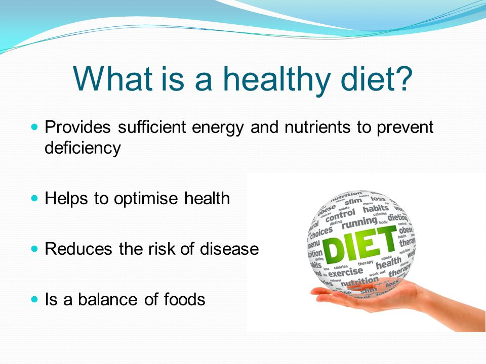 What is a healthy diet? Provides sufficient energy and nutrients to prevent deficiency Helps to optimise health Reduces the risk of disease Is a balan