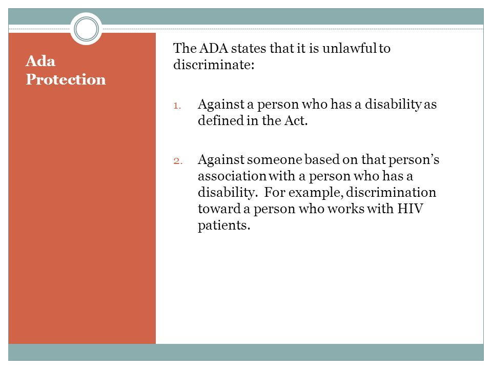 Ada Protection The ADA states that it is unlawful to discriminate: 1. Against a person who has a disability as defined in the Act. 2. Against someone