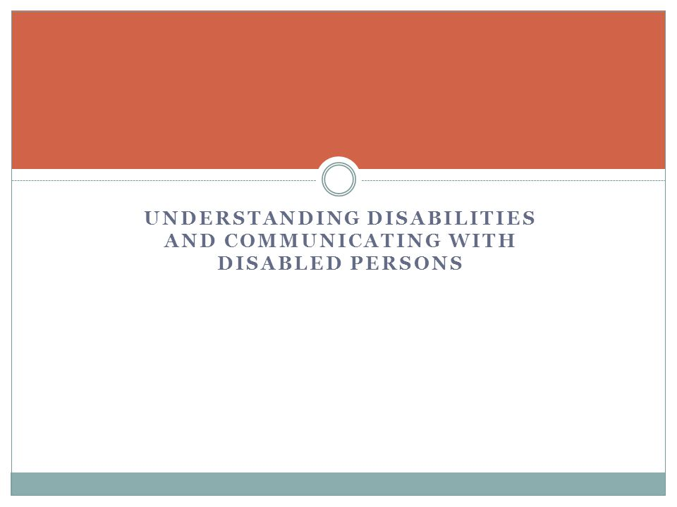 UNDERSTANDING DISABILITIES AND COMMUNICATING WITH DISABLED PERSONS