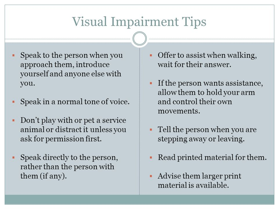 Visual Impairment Tips  Speak to the person when you approach them, introduce yourself and anyone else with you.  Speak in a normal tone of voice. 