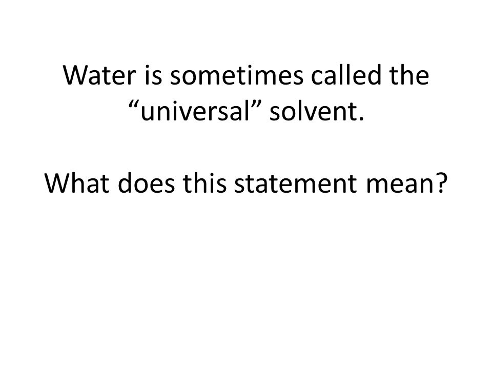 Water is sometimes called the universal solvent. What does this statement mean?