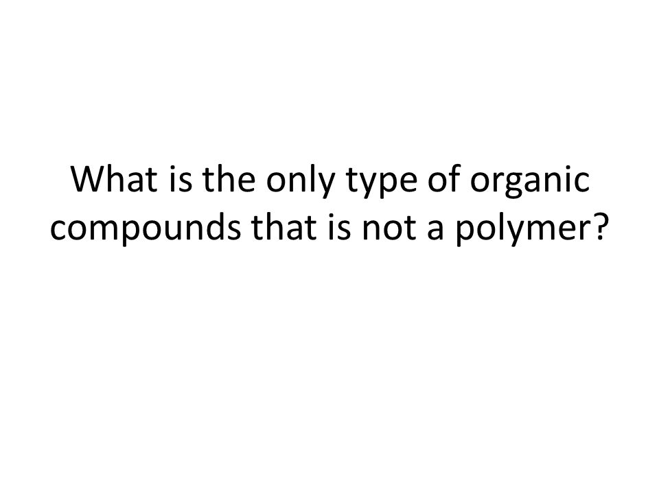 What is the only type of organic compounds that is not a polymer?