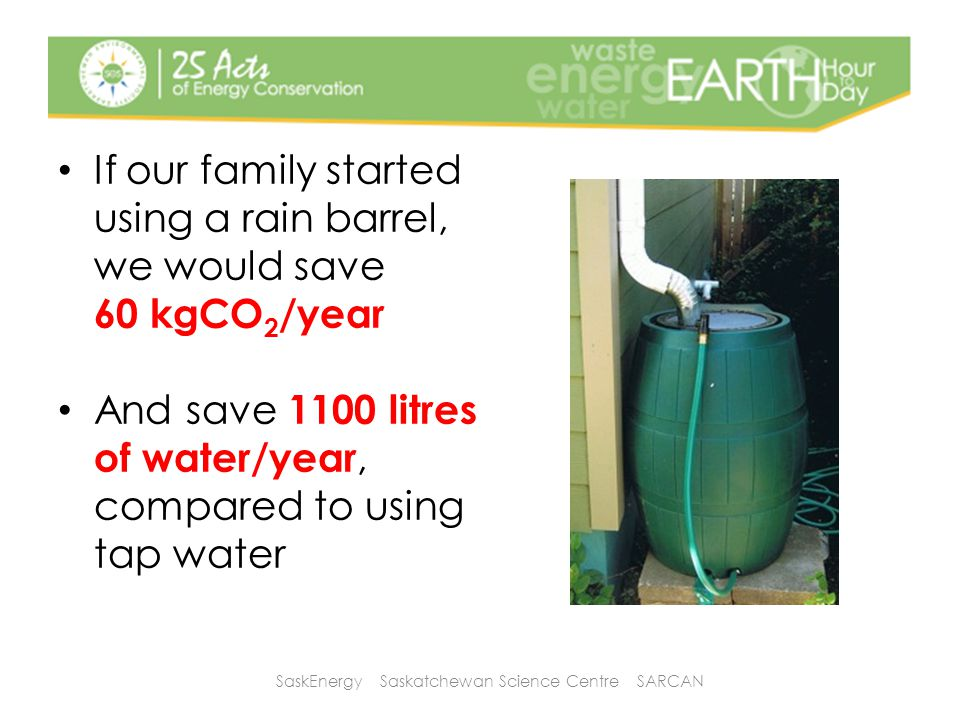 If our family started using a rain barrel, we would save 60 kgCO 2 /year And save 1100 litres of water/year, compared to using tap water SaskEnergy Saskatchewan Science Centre SARCAN