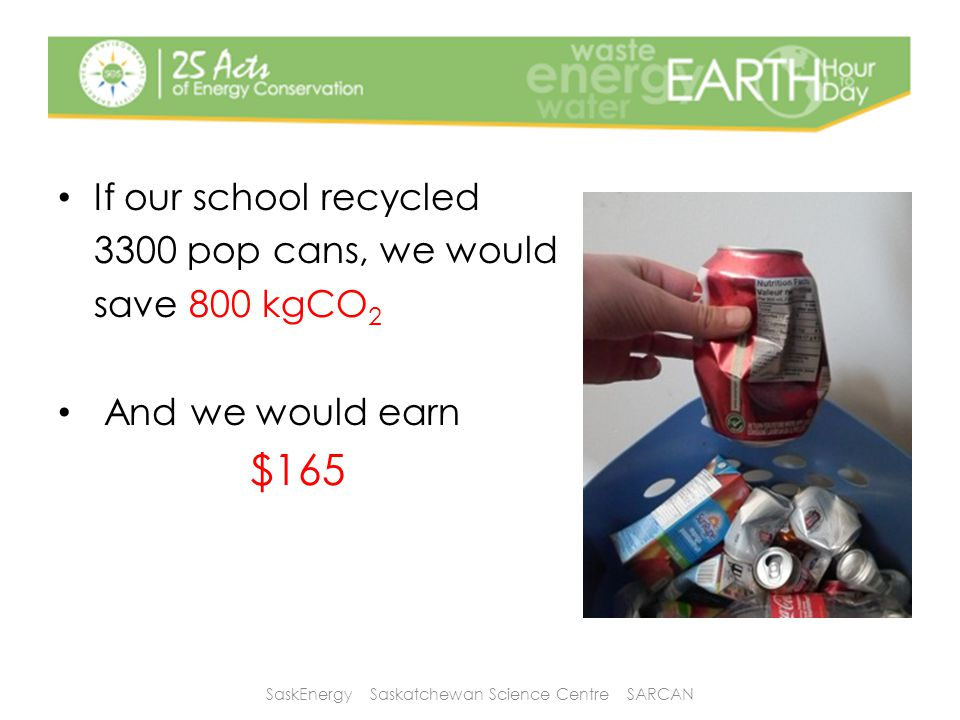 If our school recycled 3300 pop cans, we would save 800 kgCO 2 And we would earn $165 SaskEnergy Saskatchewan Science Centre SARCAN
