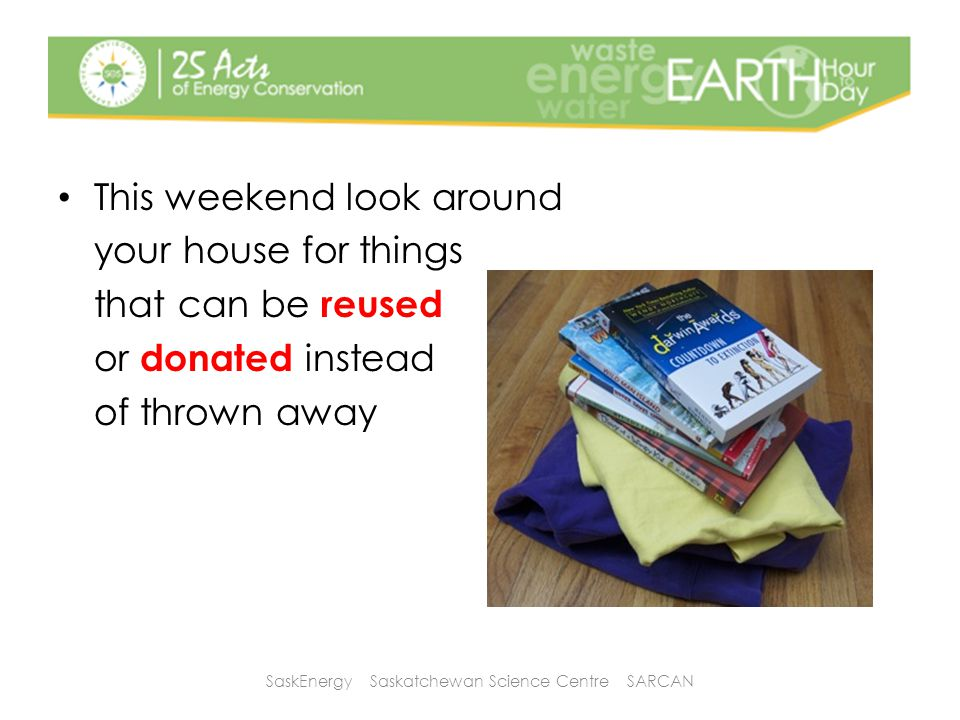 This weekend look around your house for things that can be reused or donated instead of thrown away SaskEnergy Saskatchewan Science Centre SARCAN