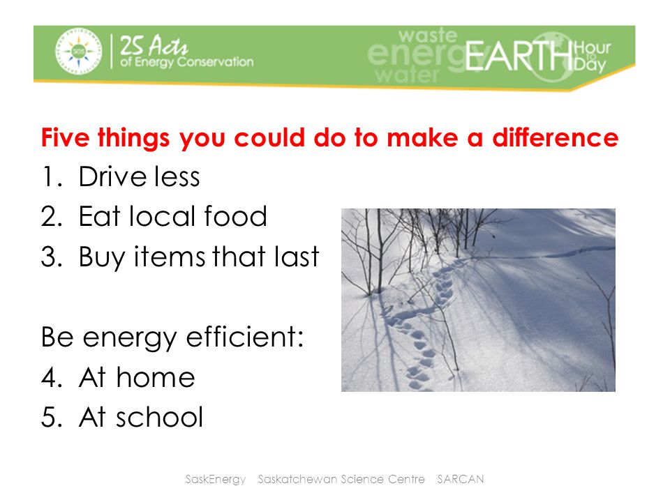 Five things you could do to make a difference 1.Drive less 2.Eat local food 3.Buy items that last Be energy efficient: 4.At home 5.At school SaskEnergy Saskatchewan Science Centre SARCAN