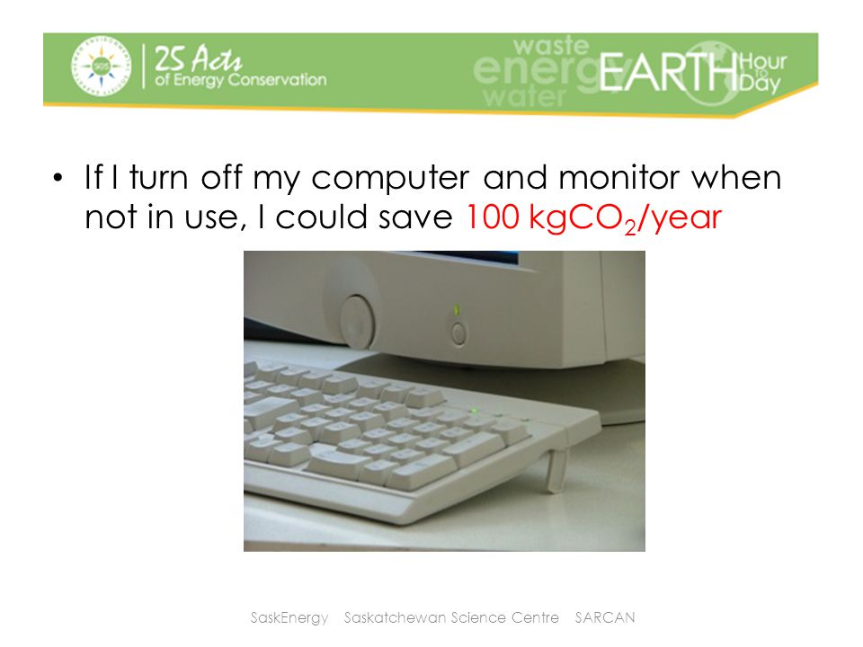 If I turn off my computer and monitor when not in use, I could save 100 kgCO 2 /year SaskEnergy Saskatchewan Science Centre SARCAN