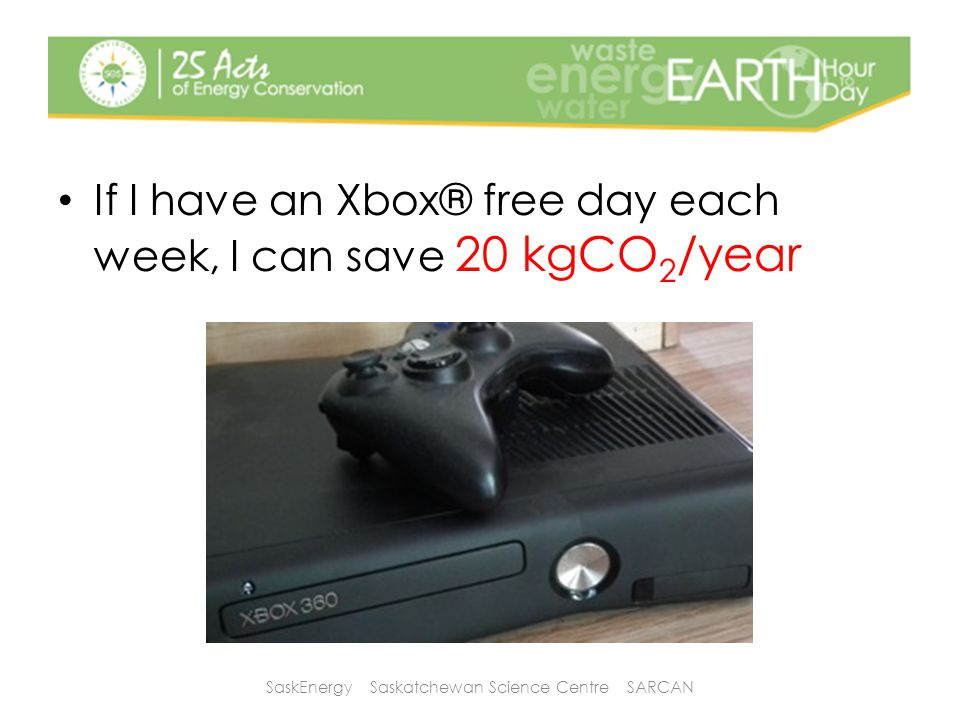 If I have an Xbox® free day each week, I can save 20 kgCO 2 /year SaskEnergy Saskatchewan Science Centre SARCAN