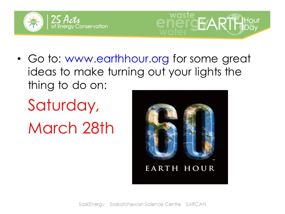 Go to: www.earthhour.org for some great ideas to make turning out your lights the thing to do on: Saturday, March 28th SaskEnergy Saskatchewan Science