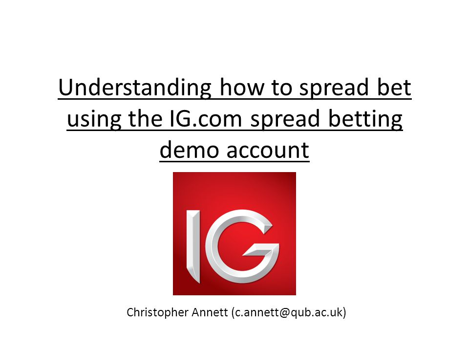 Understanding how to spread bet using the IG.com spread betting demo account Christopher Annett (c.annett@qub.ac.uk)