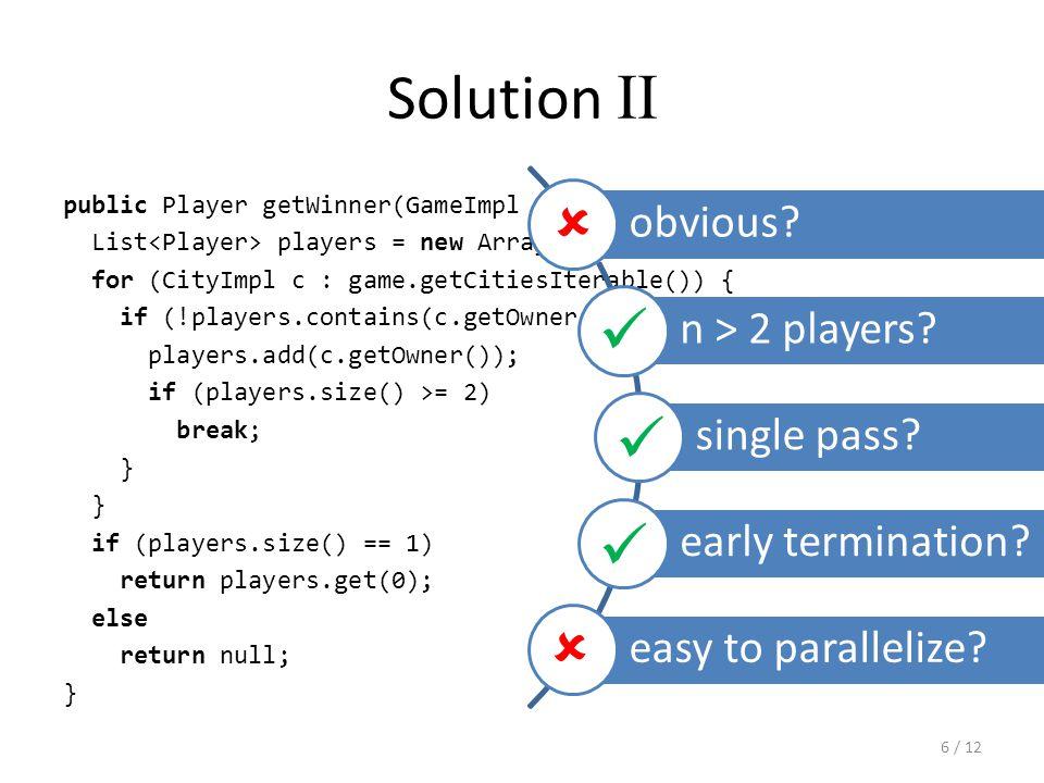 Solution III public Player computeWinner(GameImpl game) { Player assumedWinner = null; for (CityImpl c : game.getCities().values()) { if (assumedWinner == null) { assumedWinner = c.getOwner(); } else { if (!c.getOwner().equals(assumedWinner)) return null; } return assumedWinner; } obvious.