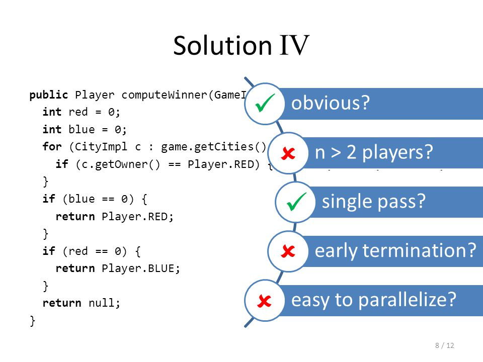 Solution IV public Player computeWinner(GameImpl game) { int red = 0; int blue = 0; for (CityImpl c : game.getCities().values()) { if (c.getOwner() == Player.RED) { red++; } else { blue++; } } if (blue == 0) { return Player.RED; } if (red == 0) { return Player.BLUE; } return null; } obvious.