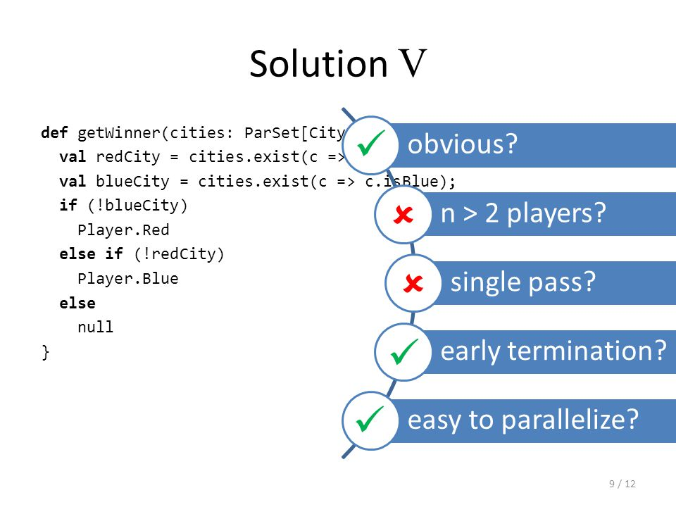 Solution V def getWinner(cities: ParSet[City]): City = { val redCity = cities.exist(c => c.isRed); val blueCity = cities.exist(c => c.isBlue); if (!blueCity) Player.Red else if (!redCity) Player.Blue else null } obvious.