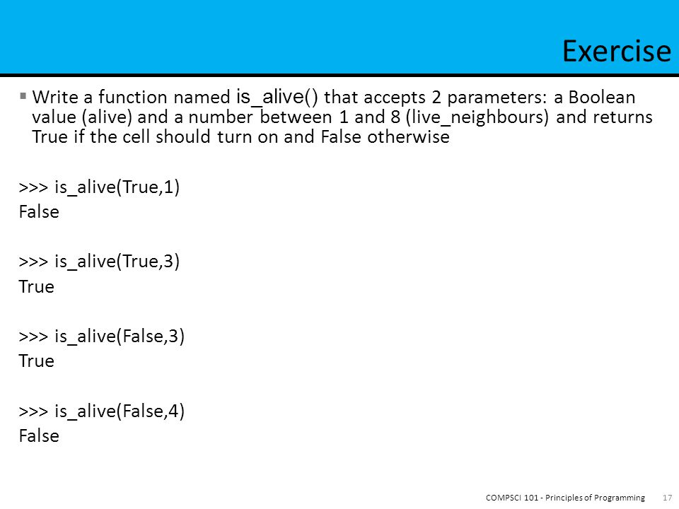  Write a function named is_alive() that accepts 2 parameters: a Boolean value (alive) and a number between 1 and 8 (live_neighbours) and returns True if the cell should turn on and False otherwise >>> is_alive(True,1) False >>> is_alive(True,3) True >>> is_alive(False,3) True >>> is_alive(False,4) False 17COMPSCI 101 - Principles of Programming