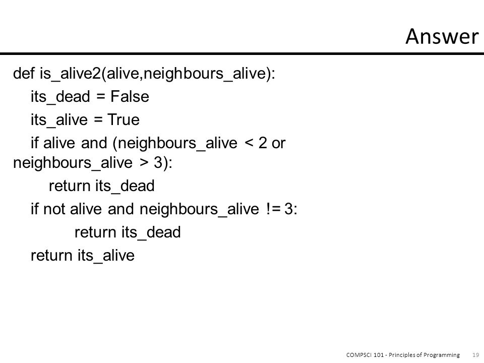 def is_alive2(alive,neighbours_alive): its_dead = False its_alive = True if alive and (neighbours_alive 3): return its_dead if not alive and neighbours_alive != 3: return its_dead return its_alive 19COMPSCI 101 - Principles of Programming