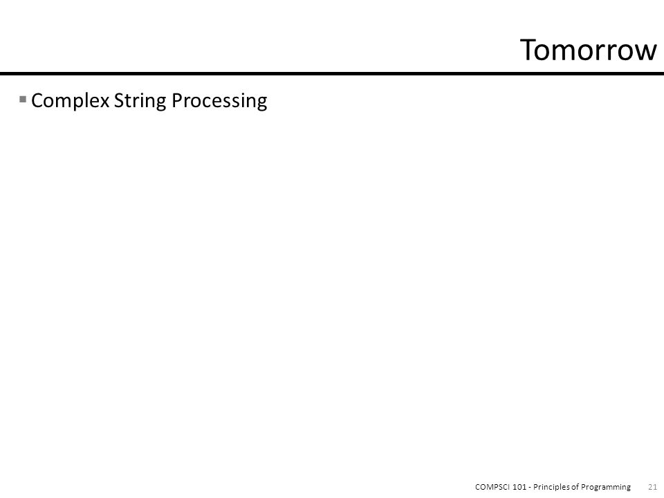  Complex String Processing 21COMPSCI 101 - Principles of Programming