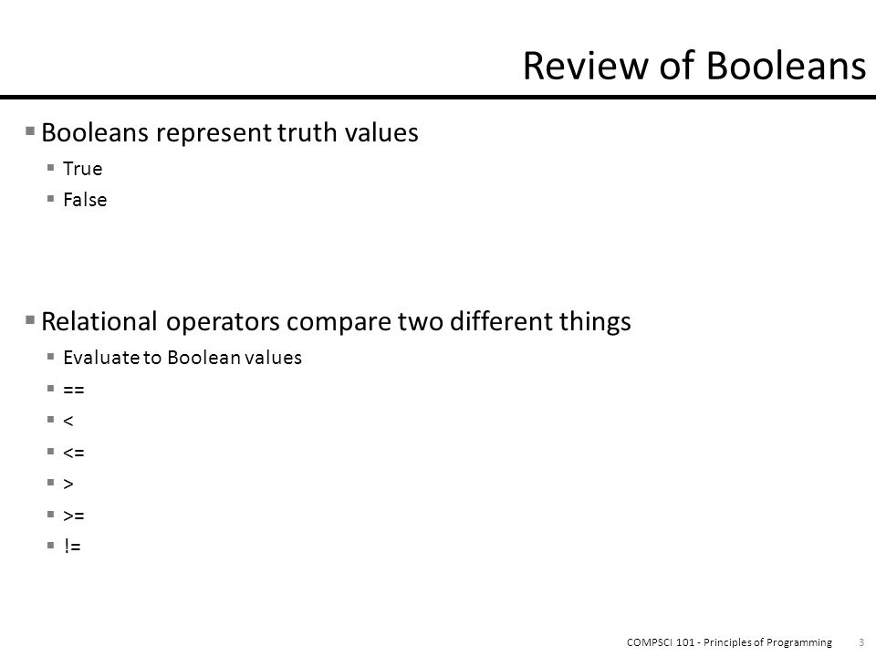  Booleans represent truth values  True  False  Relational operators compare two different things  Evaluate to Boolean values  ==  <  <=  >  >=  != 3COMPSCI 101 - Principles of Programming