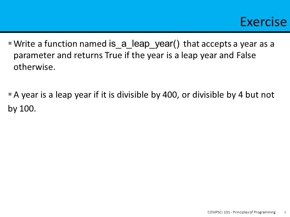  From lecture 12, slide 19 def is_leap_year(year): if year % 400 == 0: return True elif year % 100 == 0: return False elif year % 4 == 0: return True else: return False 7COMPSCI 101 - Principles of Programming