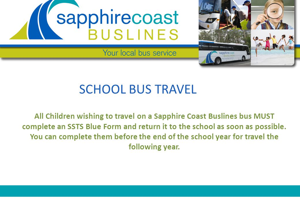 SCHOOL BUS TRAVEL All Children wishing to travel on a Sapphire Coast Buslines bus MUST complete an SSTS Blue Form and return it to the school as soon as possible.