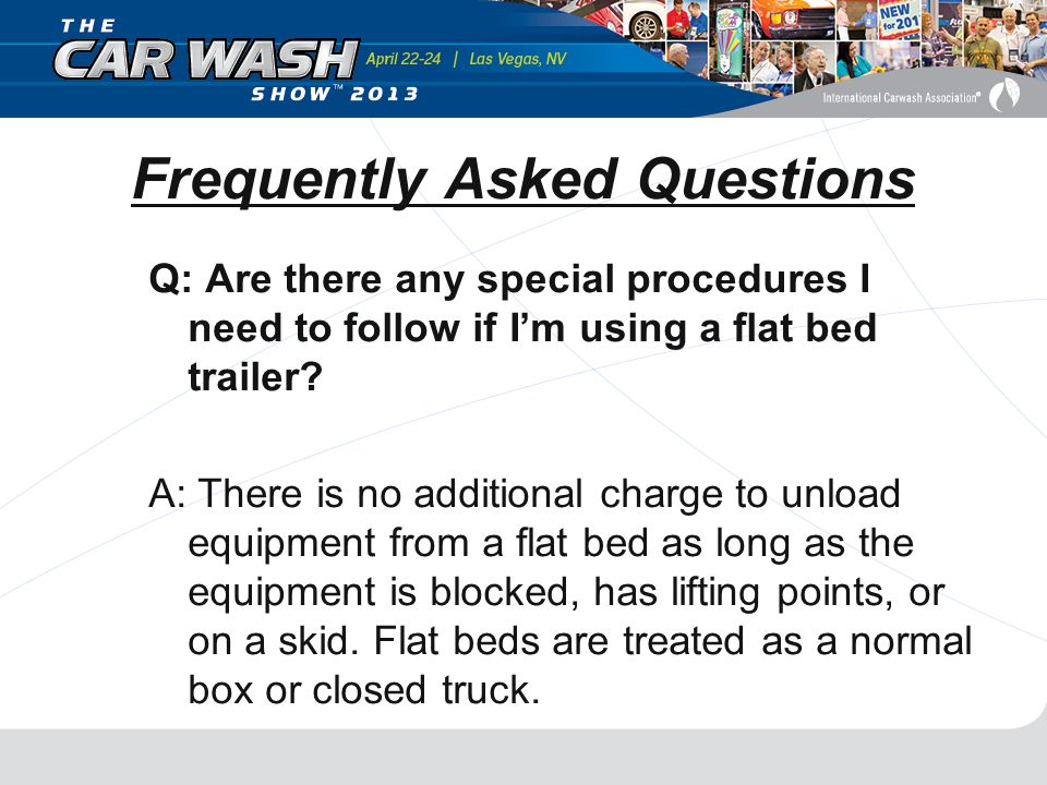 Frequently Asked Questions Q: Are there any special procedures I need to follow if I'm using a flat bed trailer.