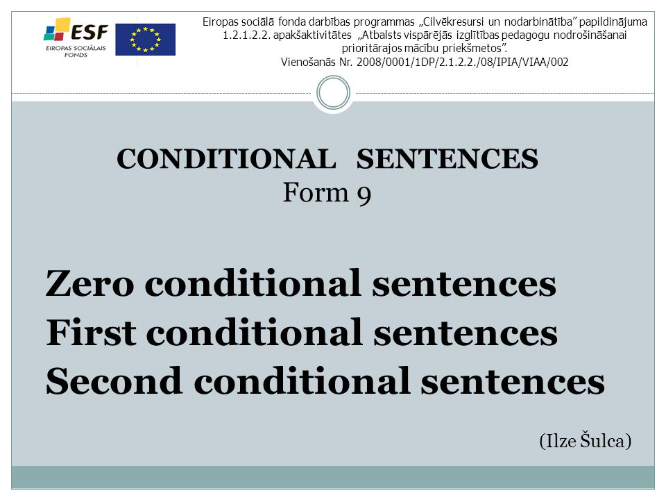 "CONDITIONAL SENTENCES Form 9 Zero conditional sentences First conditional sentences Second conditional sentences (Ilze Šulca) Eiropas sociālā fonda darbības programmas ""Cilvēkresursi un nodarbinātība papildinājuma 1.2.1.2.2."