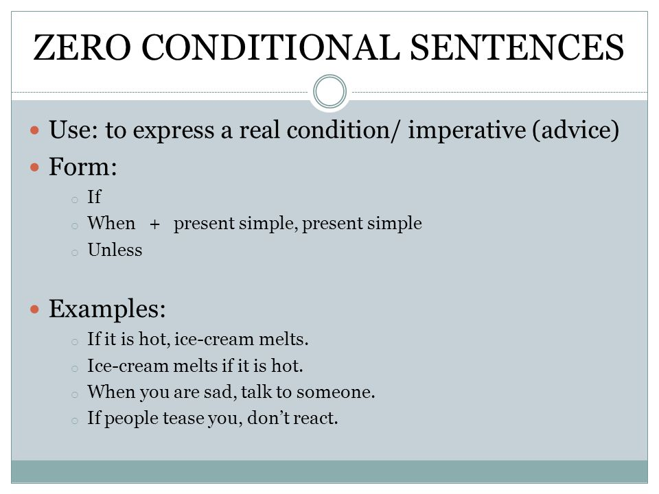 ZERO CONDITIONAL SENTENCES Use: to express a real condition/ imperative (advice) Form: o If o When + present simple, present simple o Unless Examples: o If it is hot, ice-cream melts.