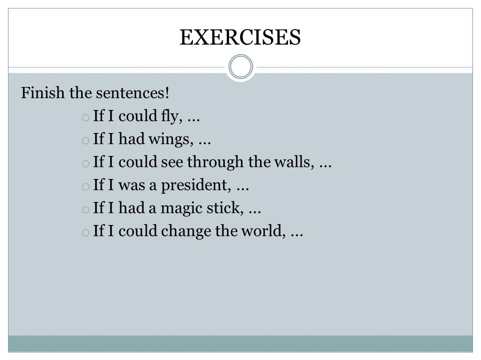EXERCISES Finish the sentences. o If I could fly,...